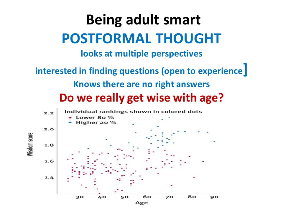 Being adult smart POSTFORMAL THOUGHT looks at multiple perspectives interested in finding questions (open to experience ] Knows there are no right answers Do we really get wise with age