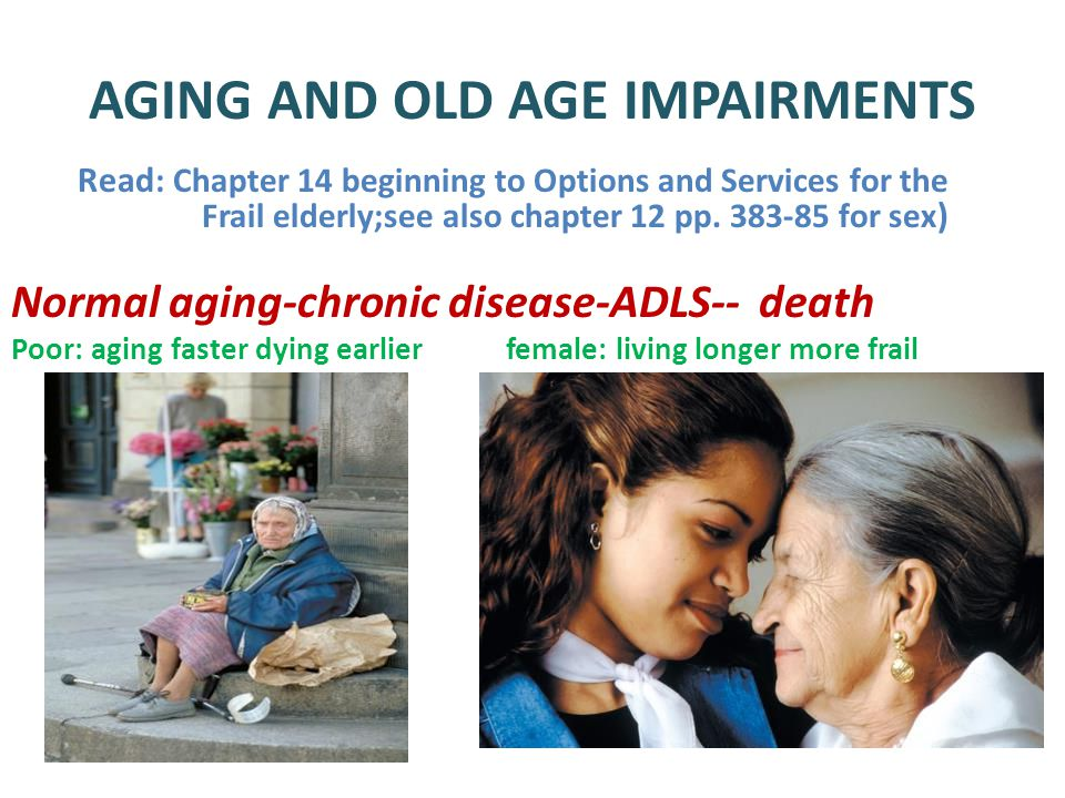 AGING AND OLD AGE IMPAIRMENTS Read : Chapter 14 beginning to Options and Services for the Frail elderly;see also chapter 12 pp.