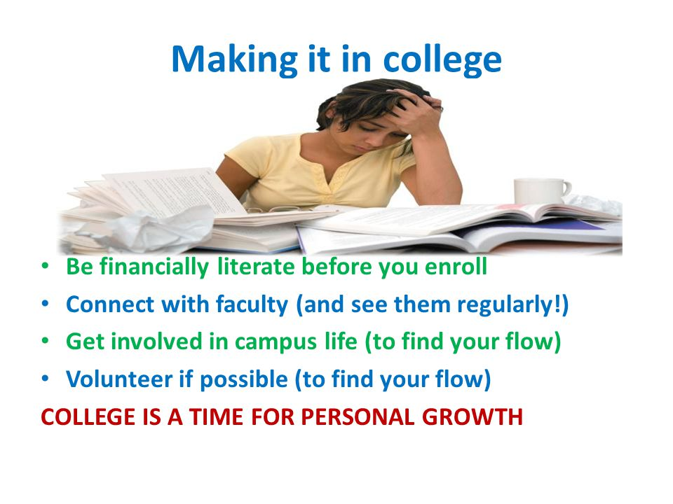 Making it in college Be financially literate before you enroll Connect with faculty (and see them regularly!) Get involved in campus life (to find your flow) Volunteer if possible (to find your flow) COLLEGE IS A TIME FOR PERSONAL GROWTH