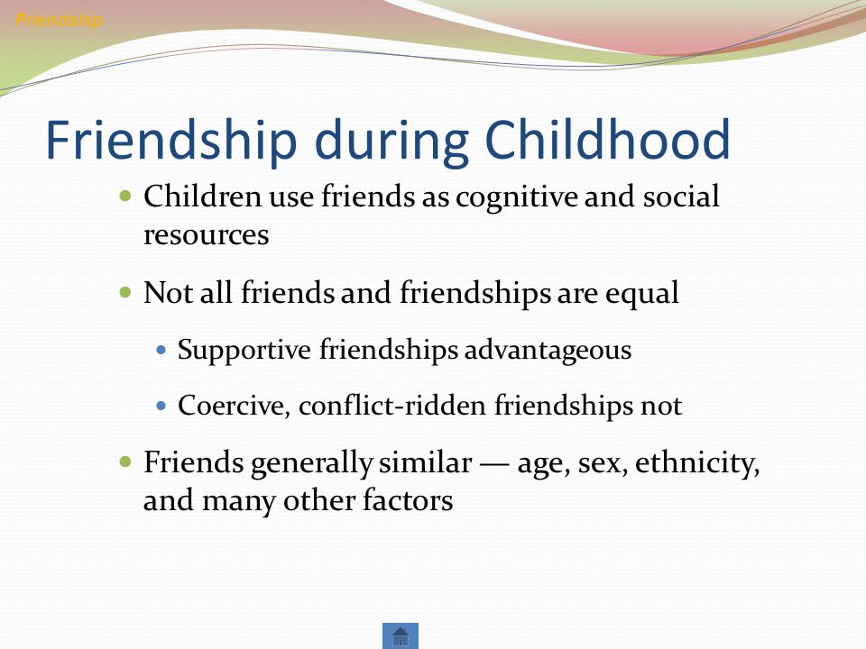 Friendship during Childhood Children use friends as cognitive and social resources Not all friends and friendships are equal Supportive friendships advantageous Coercive, conflict-ridden friendships not Friends generally similar — age, sex, ethnicity, and many other factors Friendship
