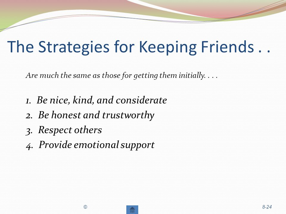 The Strategies for Keeping Friends..Are much the same as those for getting them initially....