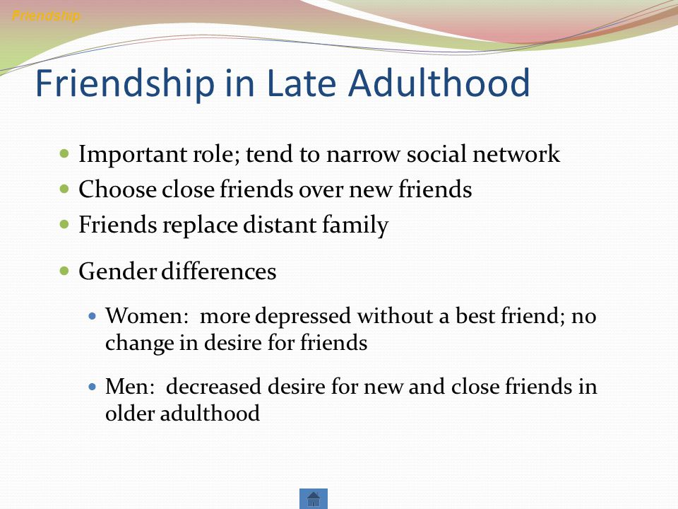 Friendship in Late Adulthood Important role; tend to narrow social network Choose close friends over new friends Friends replace distant family Gender differences Women: more depressed without a best friend; no change in desire for friends Men: decreased desire for new and close friends in older adulthood Friendship