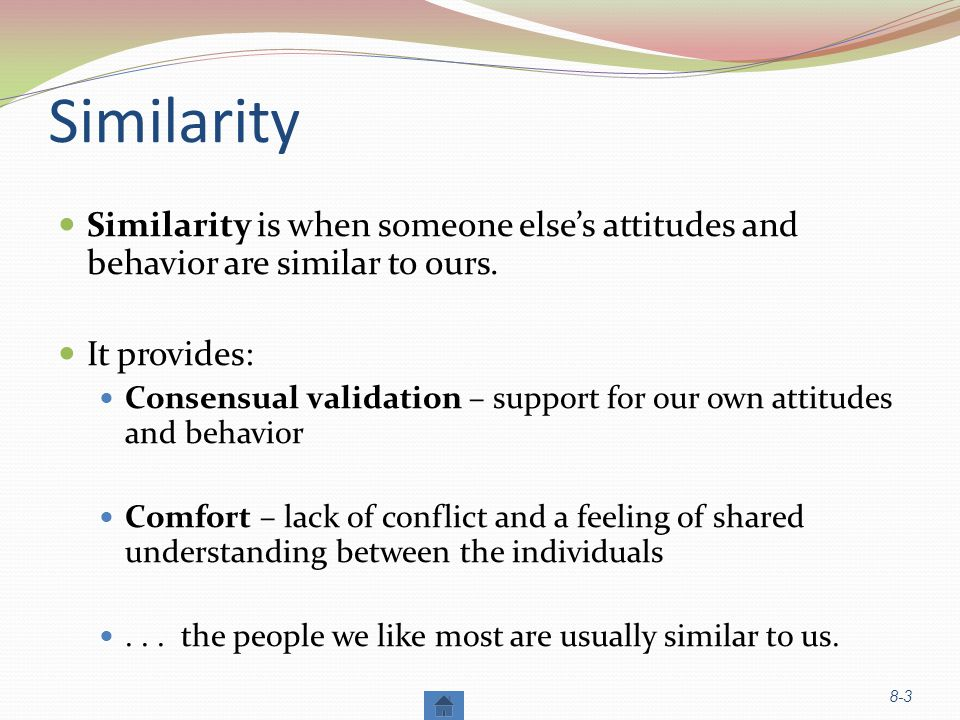 Similarity Similarity is when someone else's attitudes and behavior are similar to ours.