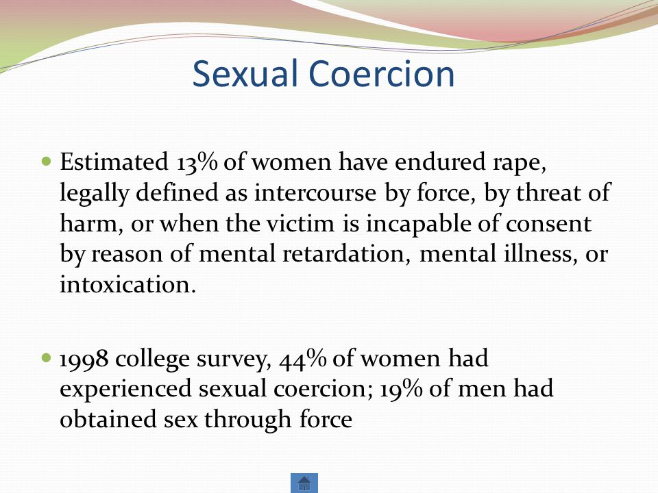 Sexual Coercion Estimated 13% of women have endured rape, legally defined as intercourse by force, by threat of harm, or when the victim is incapable of consent by reason of mental retardation, mental illness, or intoxication.