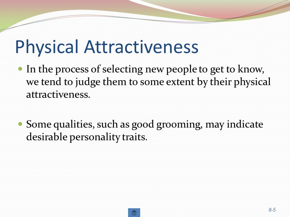 Physical Attractiveness In the process of selecting new people to get to know, we tend to judge them to some extent by their physical attractiveness.