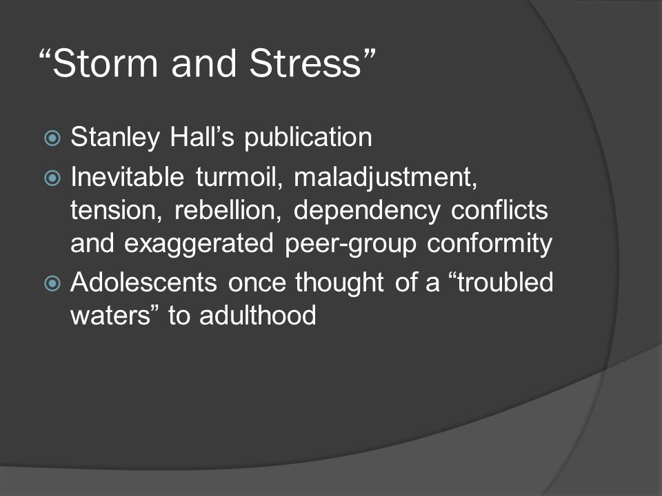 Storm and Stress  Stanley Hall's publication  Inevitable turmoil, maladjustment, tension, rebellion, dependency conflicts and exaggerated peer-group conformity  Adolescents once thought of a troubled waters to adulthood