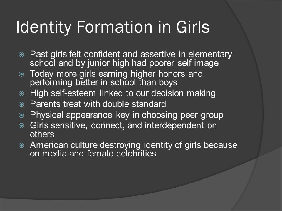 Identity Formation in Girls  Past girls felt confident and assertive in elementary school and by junior high had poorer self image  Today more girls earning higher honors and performing better in school than boys  High self-esteem linked to our decision making  Parents treat with double standard  Physical appearance key in choosing peer group  Girls sensitive, connect, and interdependent on others  American culture destroying identity of girls because on media and female celebrities