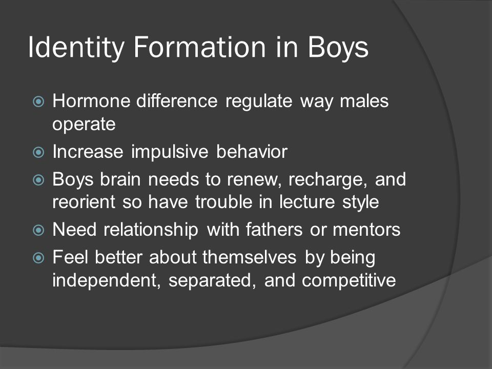 Identity Formation in Boys  Hormone difference regulate way males operate  Increase impulsive behavior  Boys brain needs to renew, recharge, and reorient so have trouble in lecture style  Need relationship with fathers or mentors  Feel better about themselves by being independent, separated, and competitive