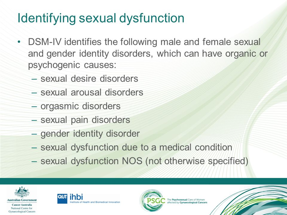 Gynaecological cancer & sexual dysfunction Sexual dysfunction can occur: in the months preceding a definitive diagnosis, due to: –the onset of disease related symptoms including vaginal bleeding and discharge, pain and fatigue during treatments as a result of: –functional and physiological effects of surgery, radiotherapy, chemotherapy or other treatment –psychological and social effects of a diagnosis and bodily changes following completion of treatment, due to: –longer term physiological, psychological and social sequelae of the disease and treatments