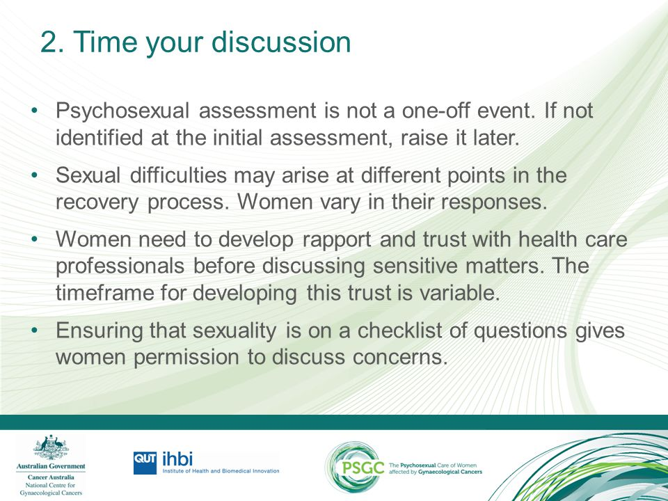 2. Time your discussion Psychosexual assessment is not a one-off event. If not identified at the initial assessment, raise it later. Sexual difficulti