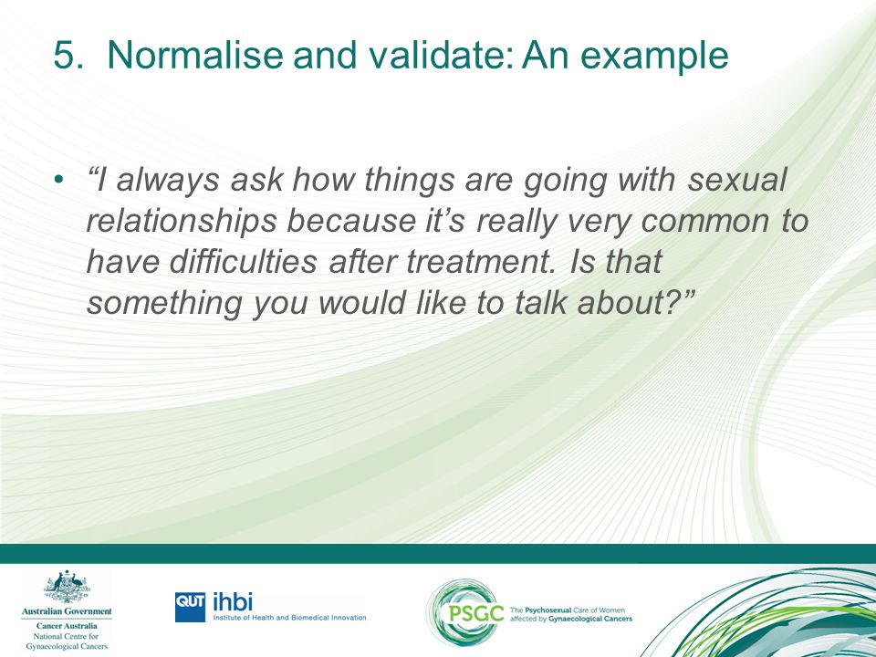 """5. Normalise and validate: An example """"I always ask how things are going with sexual relationships because it's really very common to have difficultie"""