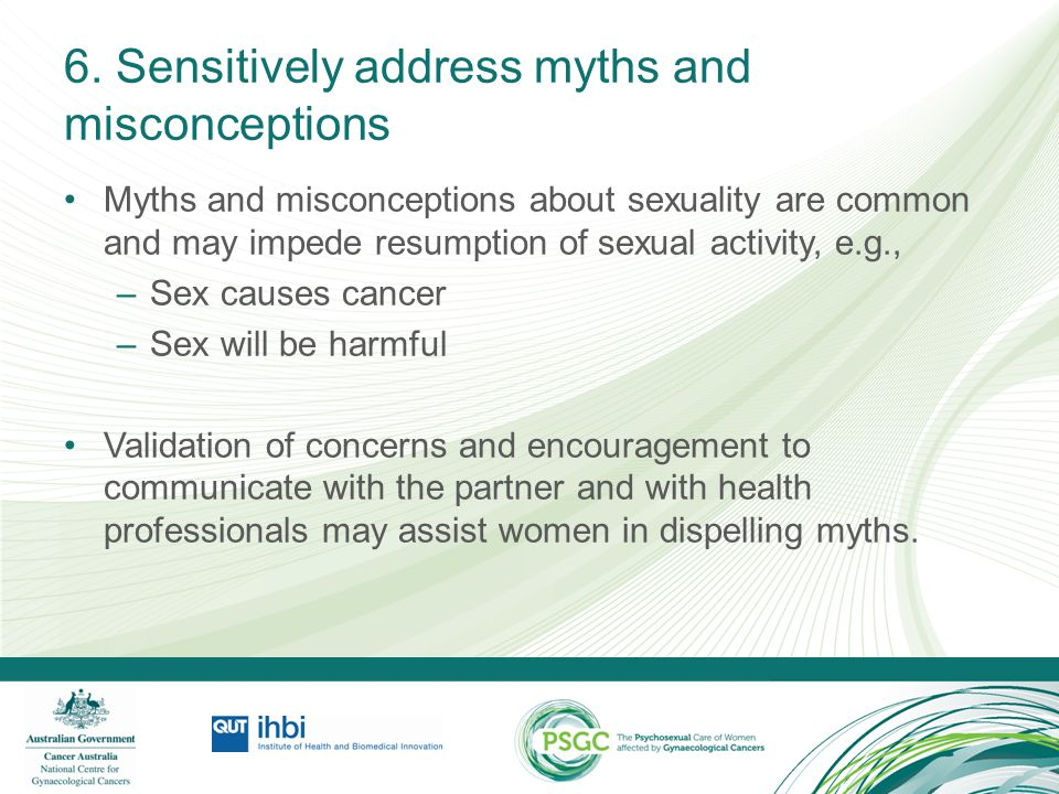 6. Sensitively address myths and misconceptions Myths and misconceptions about sexuality are common and may impede resumption of sexual activity, e.g.