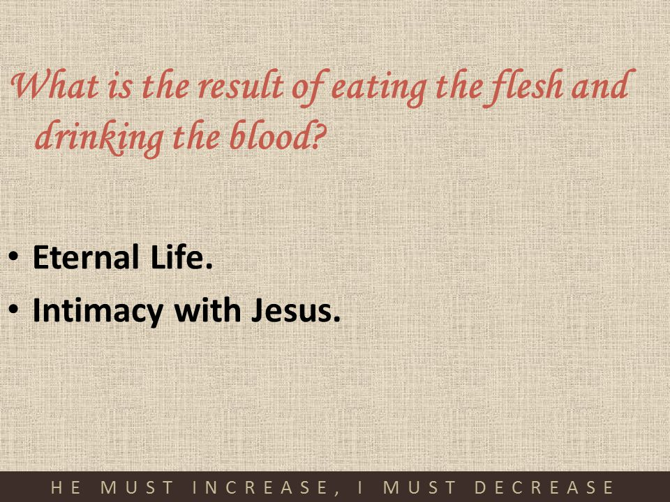 HE MUST INCREASE, I MUST DECREASE What is the result of eating the flesh and drinking the blood? Eternal Life. Intimacy with Jesus.