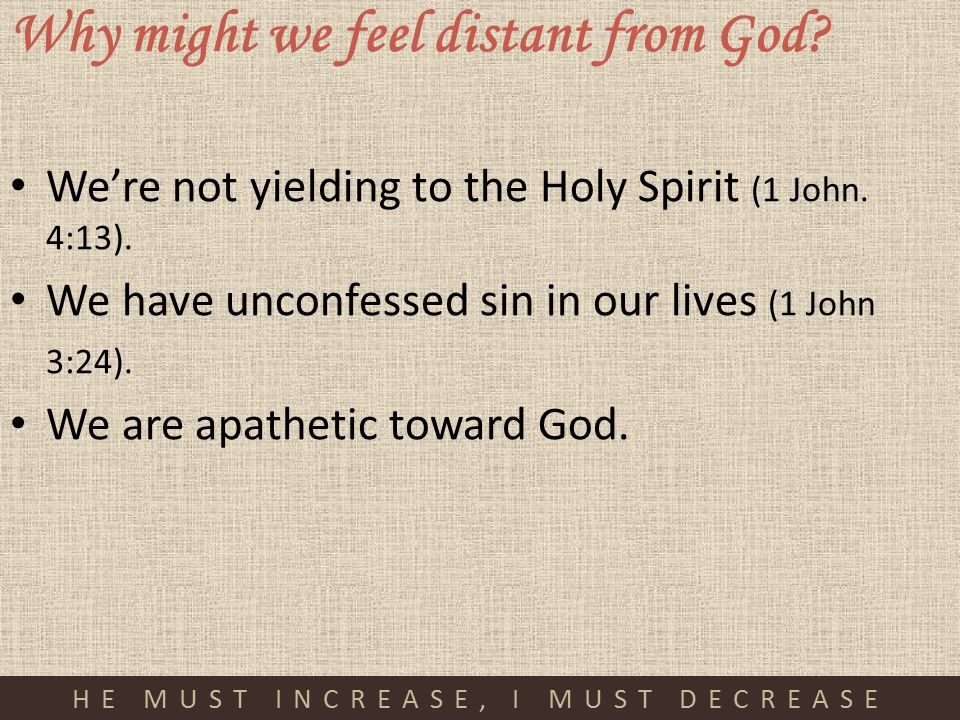 HE MUST INCREASE, I MUST DECREASE Why might we feel distant from God? We're not yielding to the Holy Spirit (1 John. 4:13). We have unconfessed sin in