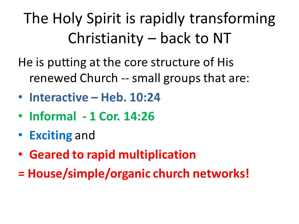 The Holy Spirit is rapidly transforming Christianity – back to NT He is putting at the core structure of His renewed Church -- small groups that are: Interactive – Heb.