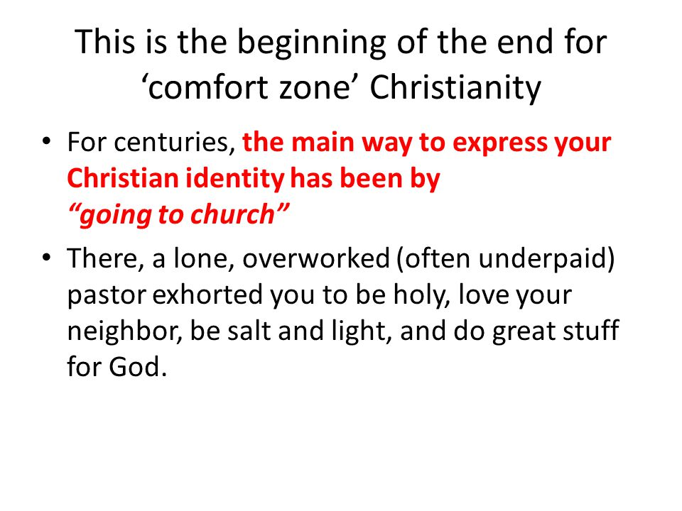 This is the beginning of the end for 'comfort zone' Christianity For centuries, the main way to express your Christian identity has been by going to church There, a lone, overworked (often underpaid) pastor exhorted you to be holy, love your neighbor, be salt and light, and do great stuff for God.