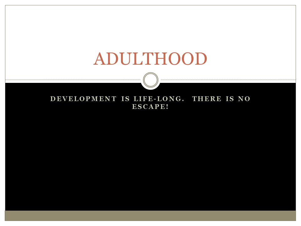 DEVELOPMENT IS LIFE-LONG. THERE IS NO ESCAPE! ADULTHOOD