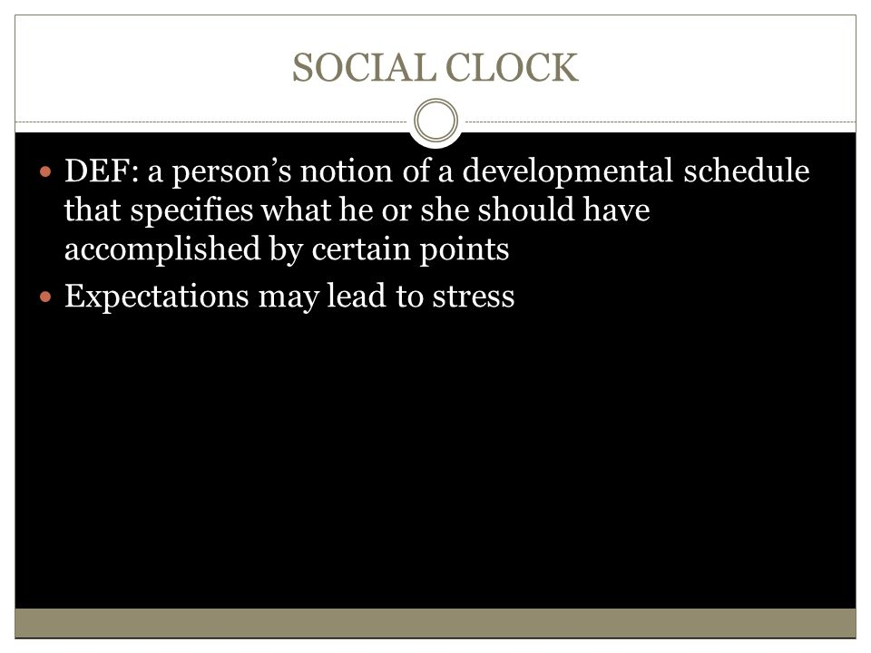 SOCIAL CLOCK DEF: a person's notion of a developmental schedule that specifies what he or she should have accomplished by certain points Expectations may lead to stress