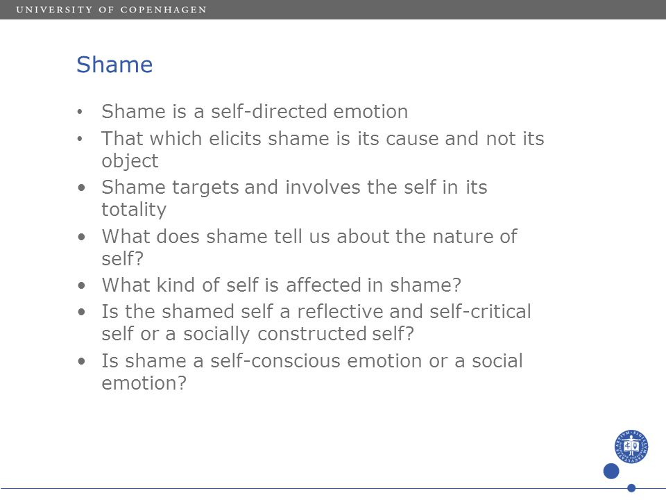 Shame Shame is a self-directed emotion That which elicits shame is its cause and not its object Shame targets and involves the self in its totality Wh