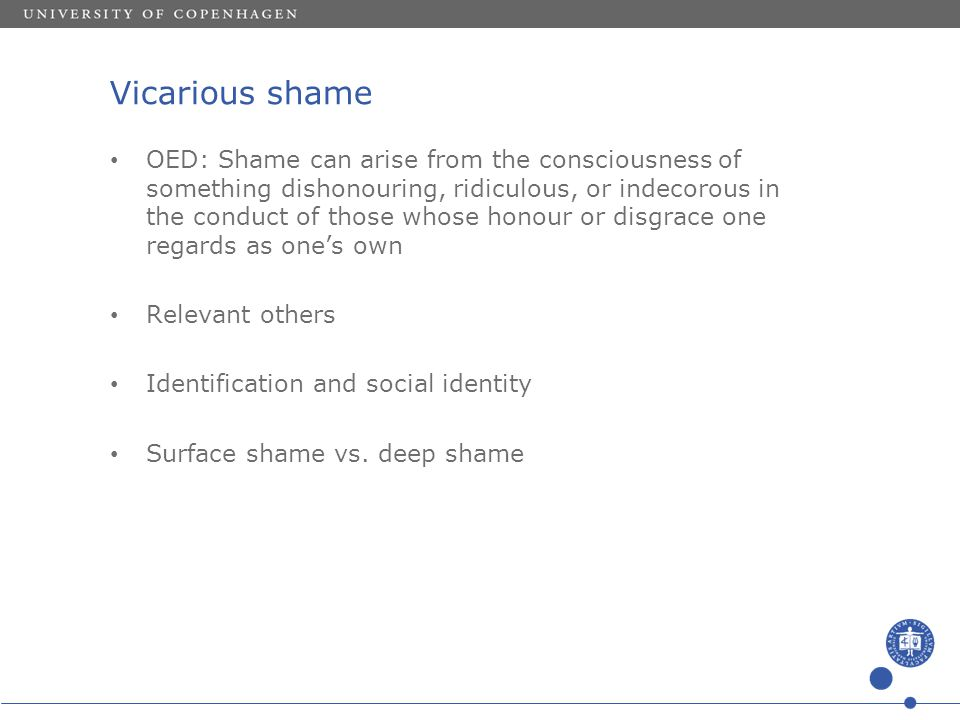 Vicarious shame OED: Shame can arise from the consciousness of something dishonouring, ridiculous, or indecorous in the conduct of those whose honour