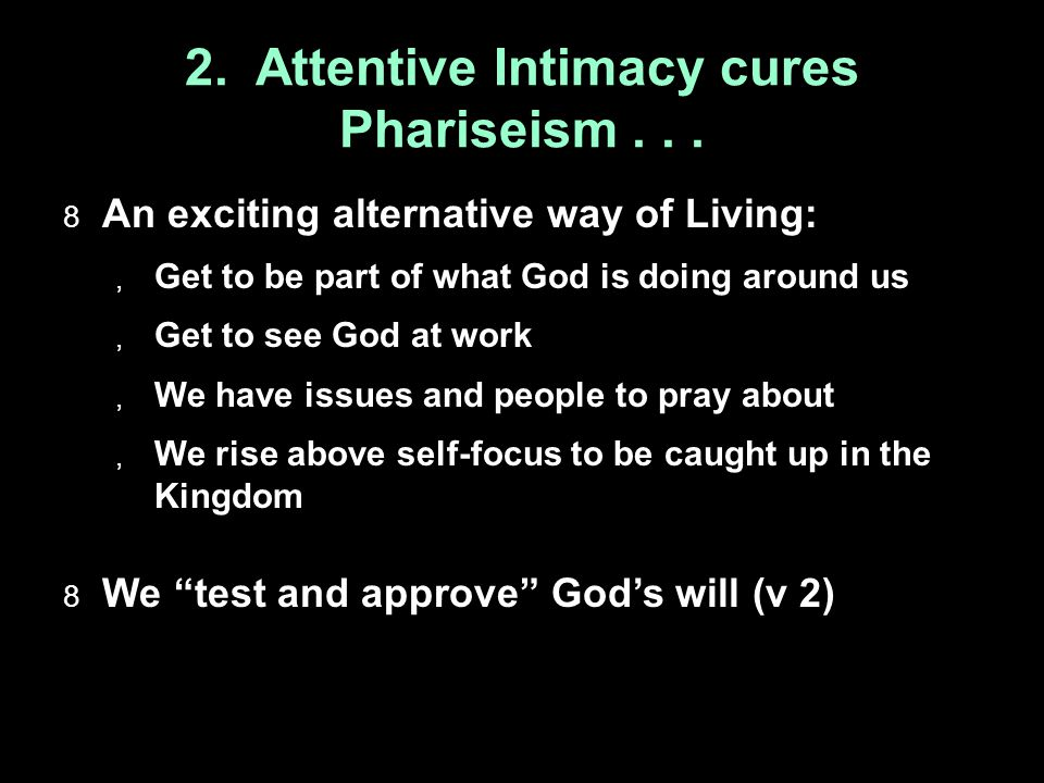 2. Attentive Intimacy cures Phariseism...  An exciting alternative way of Living:  Get to be part of what God is doing around us  Get to see God at