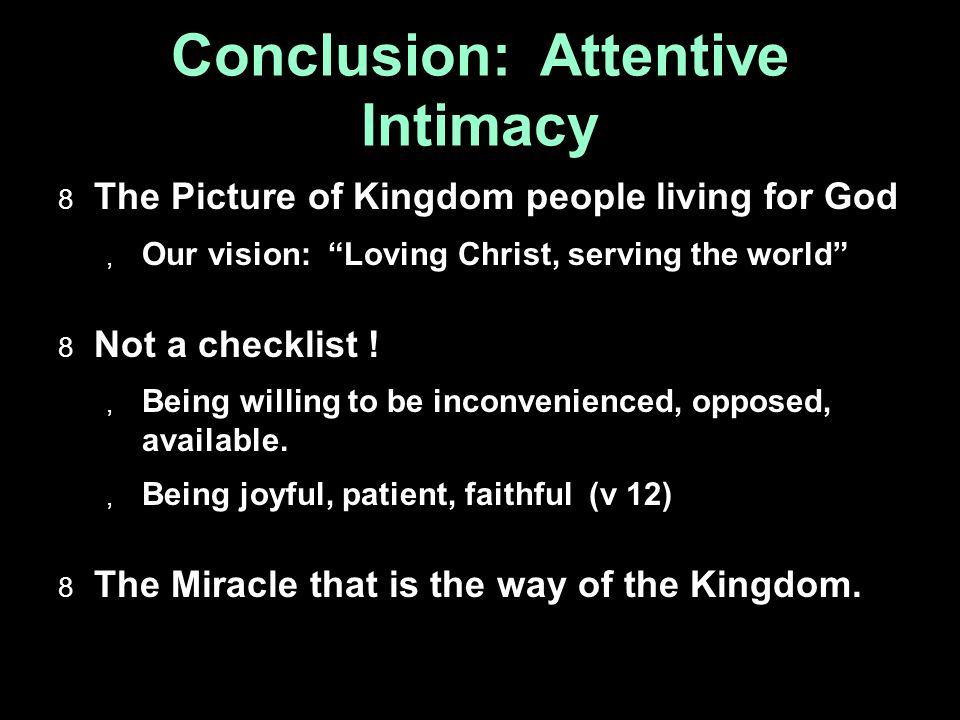Conclusion: Attentive Intimacy  The Picture of Kingdom people living for God  Our vision: Loving Christ, serving the world  Not a checklist .