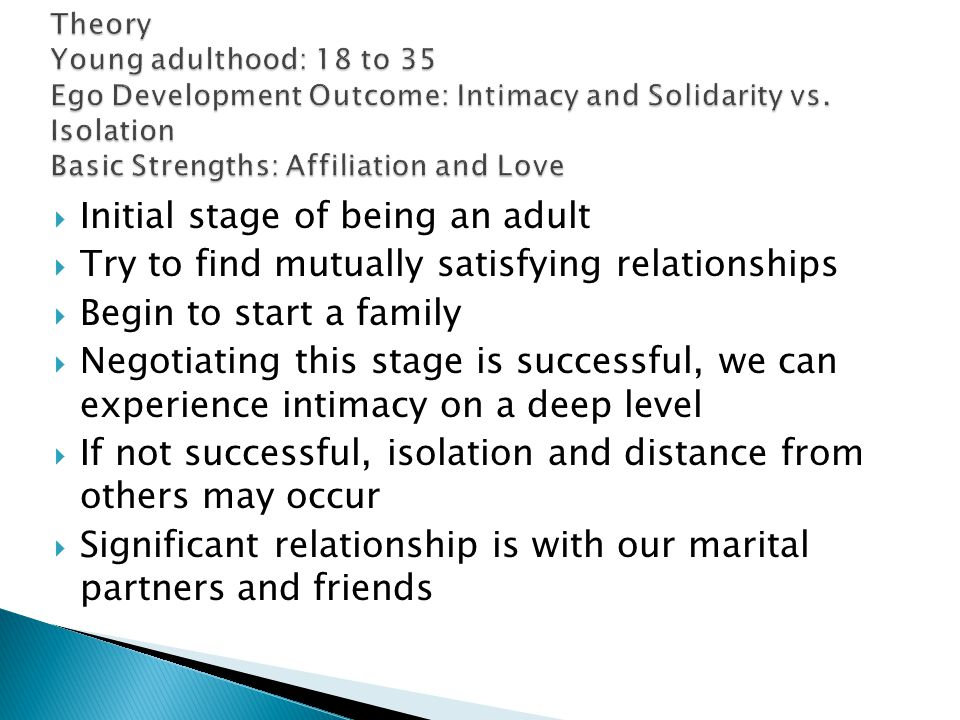  Initial stage of being an adult  Try to find mutually satisfying relationships  Begin to start a family  Negotiating this stage is successful, we can experience intimacy on a deep level  If not successful, isolation and distance from others may occur  Significant relationship is with our marital partners and friends