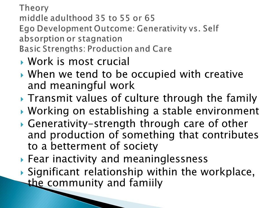  Work is most crucial  When we tend to be occupied with creative and meaningful work  Transmit values of culture through the family  Working on establishing a stable environment  Generativity-strength through care of other and production of something that contributes to a betterment of society  Fear inactivity and meaninglessness  Significant relationship within the workplace, the community and famiily