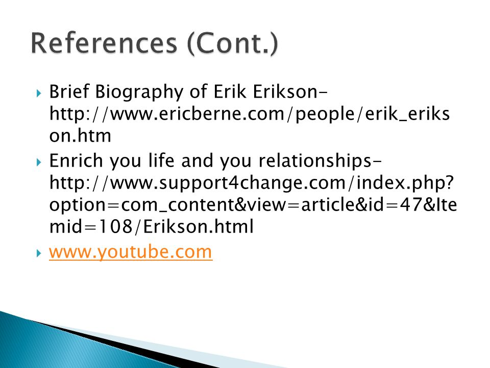  Brief Biography of Erik Erikson- http://www.ericberne.com/people/erik_eriks on.htm  Enrich you life and you relationships- http://www.support4change.com/index.php.