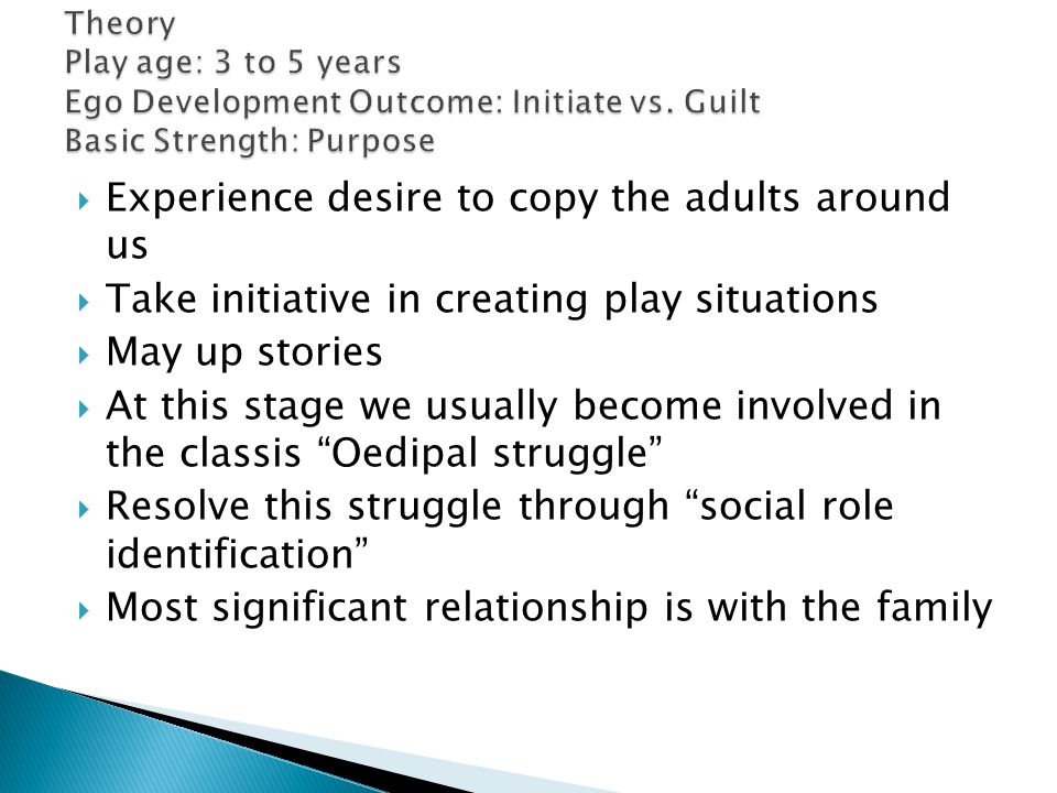  Experience desire to copy the adults around us  Take initiative in creating play situations  May up stories  At this stage we usually become involved in the classis Oedipal struggle  Resolve this struggle through social role identification  Most significant relationship is with the family