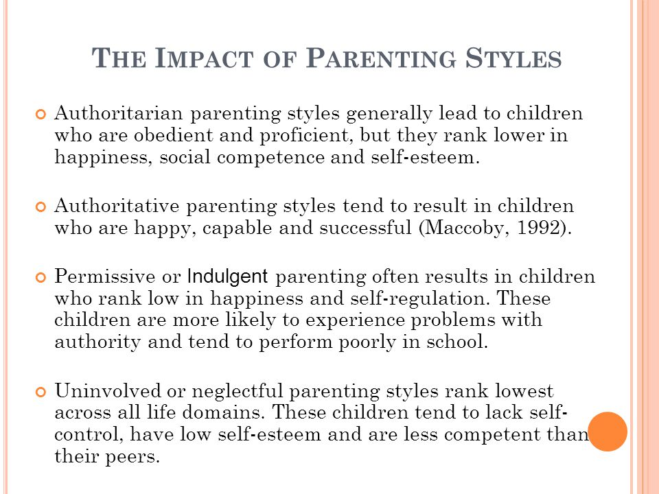 T HE I MPACT OF P ARENTING S TYLES Authoritarian parenting styles generally lead to children who are obedient and proficient, but they rank lower in happiness, social competence and self-esteem.