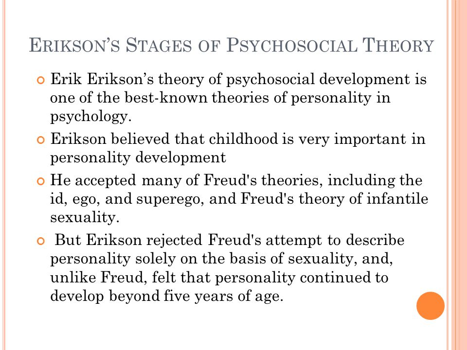E RIKSON ' S S TAGES OF P SYCHOSOCIAL T HEORY Erik Erikson's theory of psychosocial development is one of the best-known theories of personality in psychology.