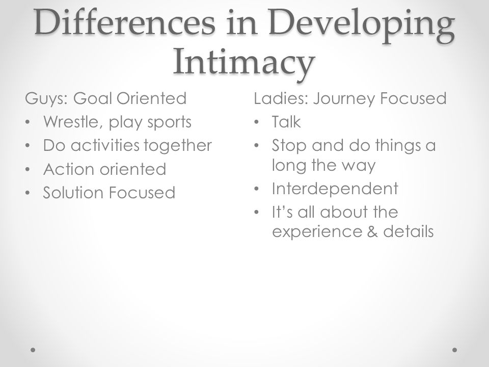Differences in Developing Intimacy Ladies: Journey Focused Talk Stop and do things a long the way Interdependent It's all about the experience & details Guys: Goal Oriented Wrestle, play sports Do activities together Action oriented Solution Focused