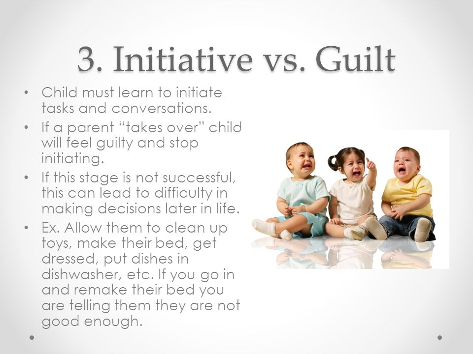 3. Initiative vs. Guilt Child must learn to initiate tasks and conversations.