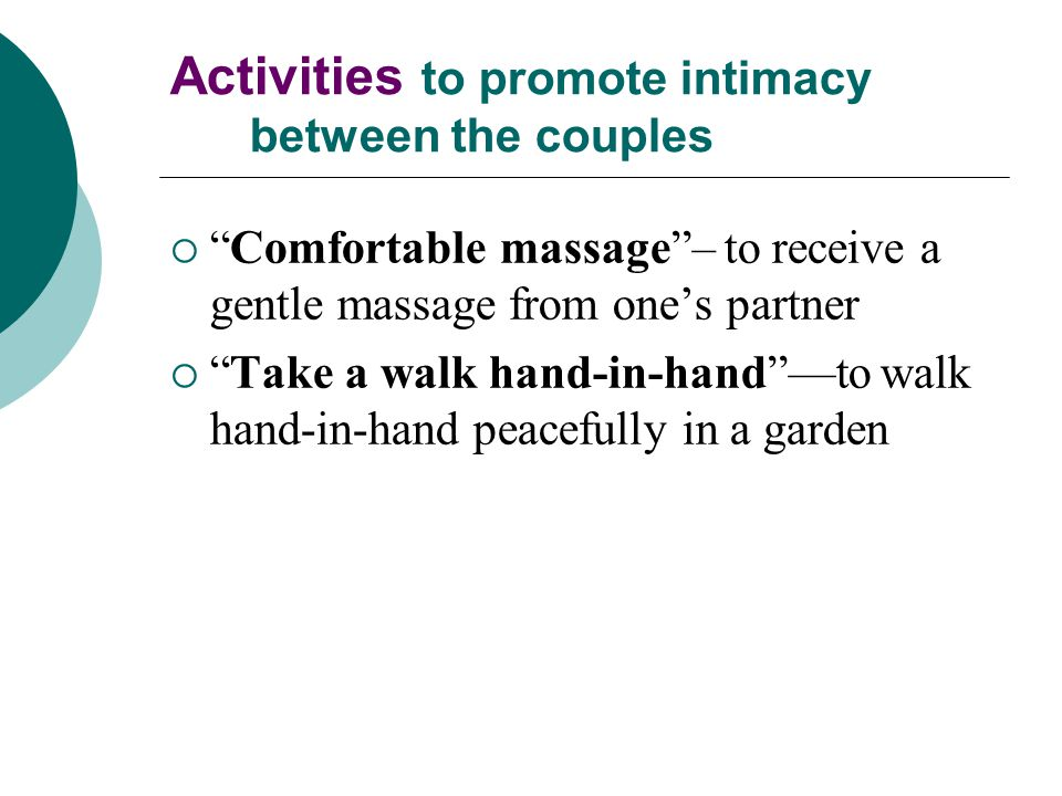 Activities to promote intimacy between the couples  Comfortable massage – to receive a gentle massage from one's partner  Take a walk hand-in-hand —to walk hand-in-hand peacefully in a garden