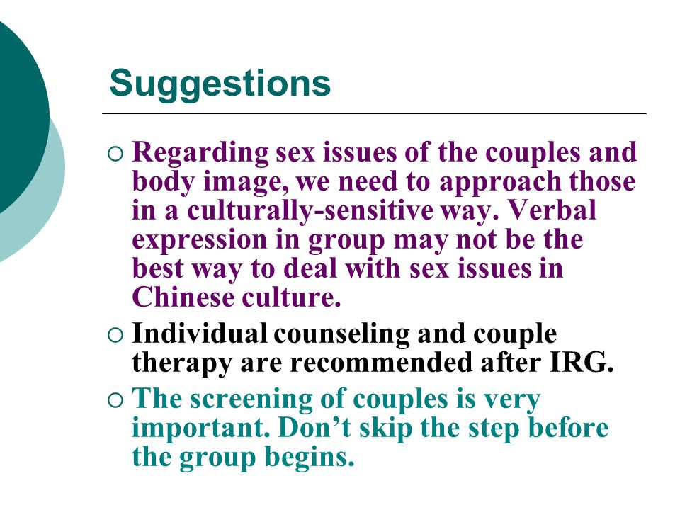 Suggestions  Regarding sex issues of the couples and body image, we need to approach those in a culturally-sensitive way. Verbal expression in group
