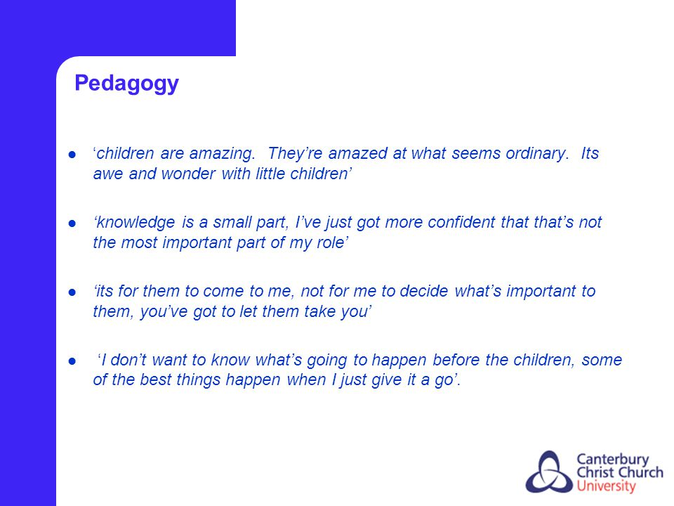 Pedagogy 'children are amazing. They're amazed at what seems ordinary. Its awe and wonder with little children' 'knowledge is a small part, I've just
