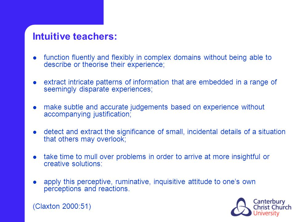 Intuitive teachers: function fluently and flexibly in complex domains without being able to describe or theorise their experience; extract intricate patterns of information that are embedded in a range of seemingly disparate experiences; make subtle and accurate judgements based on experience without accompanying justification; detect and extract the significance of small, incidental details of a situation that others may overlook; take time to mull over problems in order to arrive at more insightful or creative solutions: apply this perceptive, ruminative, inquisitive attitude to one's own perceptions and reactions.