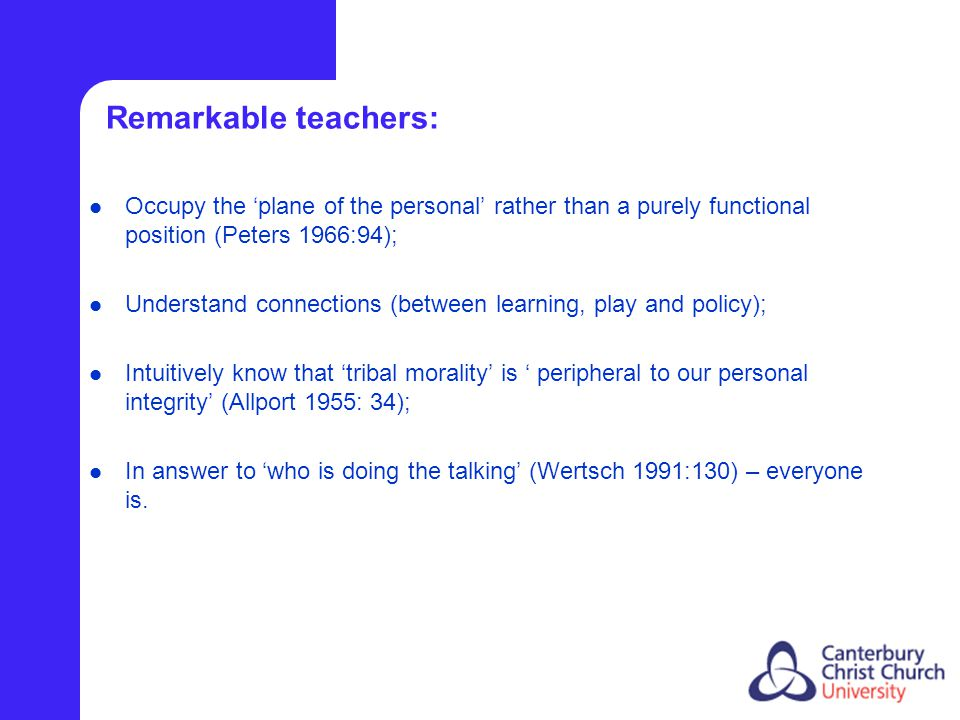 Remarkable teachers: Occupy the 'plane of the personal' rather than a purely functional position (Peters 1966:94); Understand connections (between learning, play and policy); Intuitively know that 'tribal morality' is ' peripheral to our personal integrity' (Allport 1955: 34); In answer to 'who is doing the talking' (Wertsch 1991:130) – everyone is.