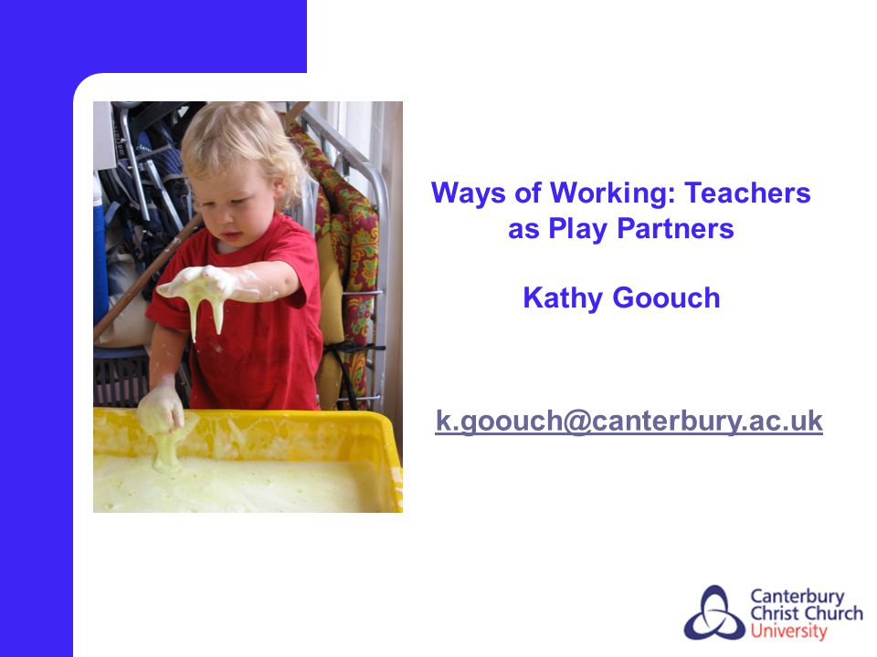Ways of Working: Teachers as Play Partners Kathy Goouch k.goouch@canterbury.ac.uk