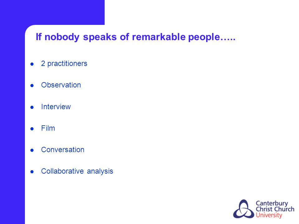 If nobody speaks of remarkable people….. 2 practitioners Observation Interview Film Conversation Collaborative analysis