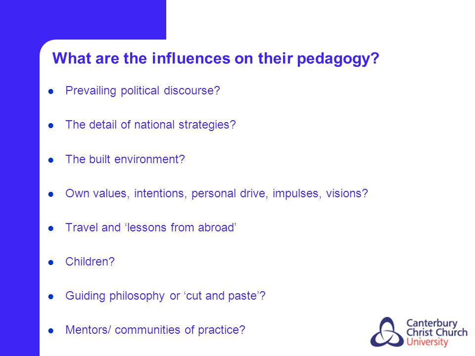 What are the influences on their pedagogy? Prevailing political discourse? The detail of national strategies? The built environment? Own values, inten