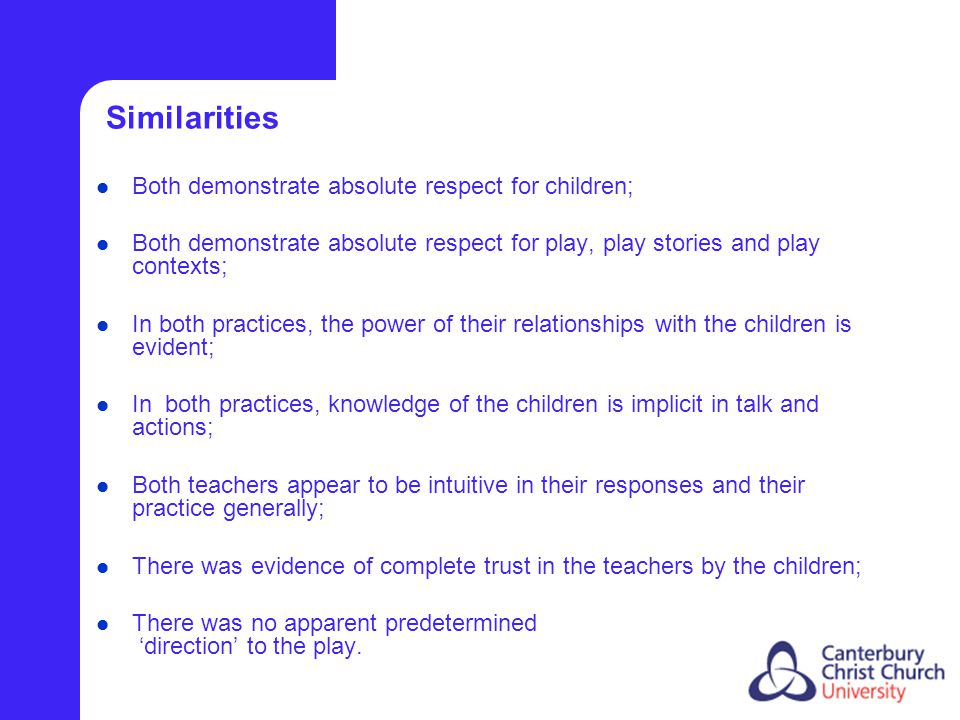 Similarities Both demonstrate absolute respect for children; Both demonstrate absolute respect for play, play stories and play contexts; In both practices, the power of their relationships with the children is evident; In both practices, knowledge of the children is implicit in talk and actions; Both teachers appear to be intuitive in their responses and their practice generally; There was evidence of complete trust in the teachers by the children; There was no apparent predetermined 'direction' to the play.