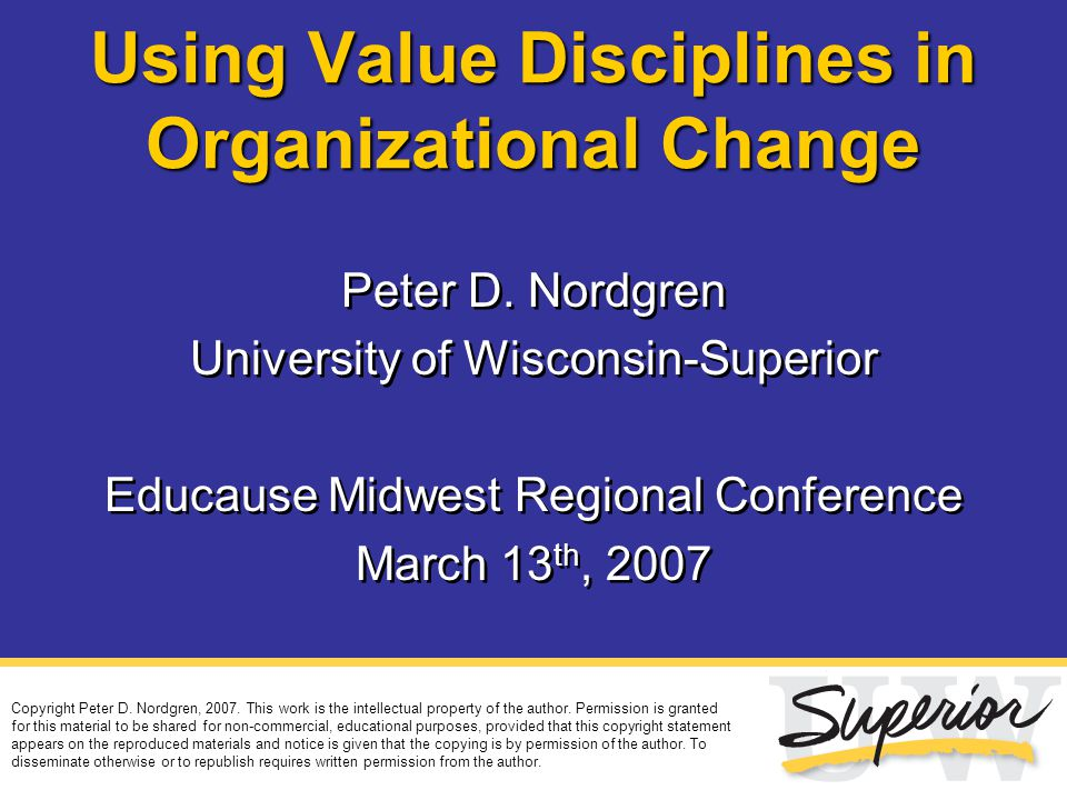 Using Value Disciplines in Organizational Change Peter D. Nordgren University of Wisconsin-Superior Educause Midwest Regional Conference March 13 th,
