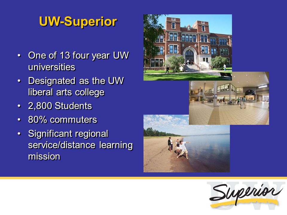 UW-Superior One of 13 four year UW universities Designated as the UW liberal arts college 2,800 Students 80% commuters Significant regional service/di