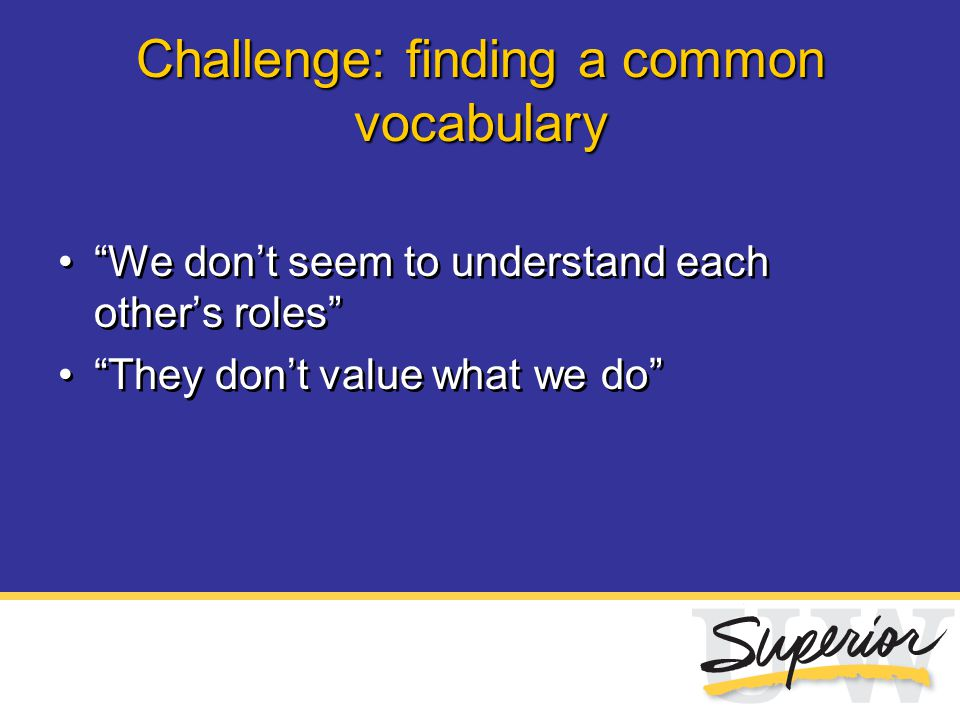 "Challenge: finding a common vocabulary ""We don't seem to understand each other's roles"" ""They don't value what we do"" ""We don't seem to understand eac"