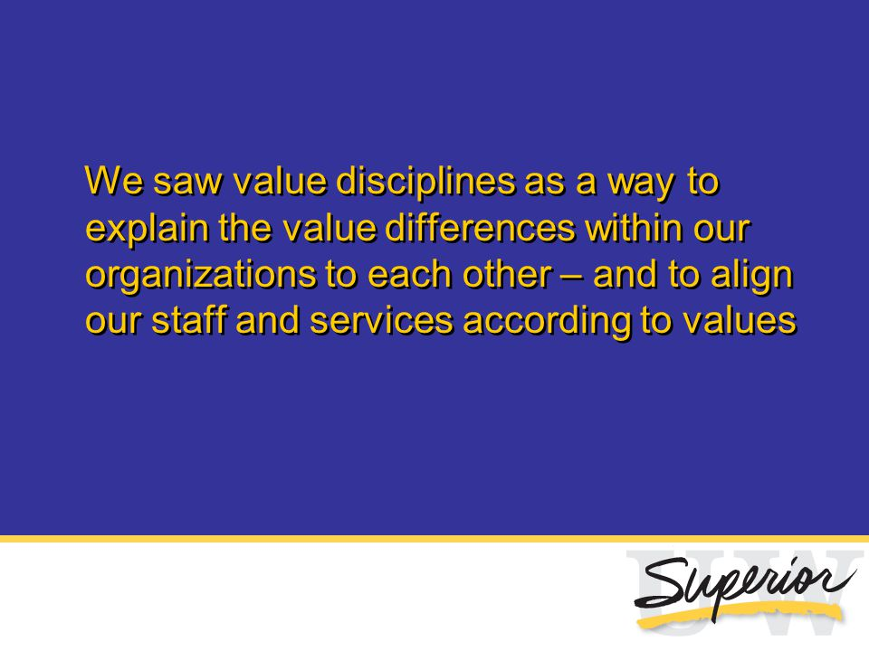 We saw value disciplines as a way to explain the value differences within our organizations to each other – and to align our staff and services accord