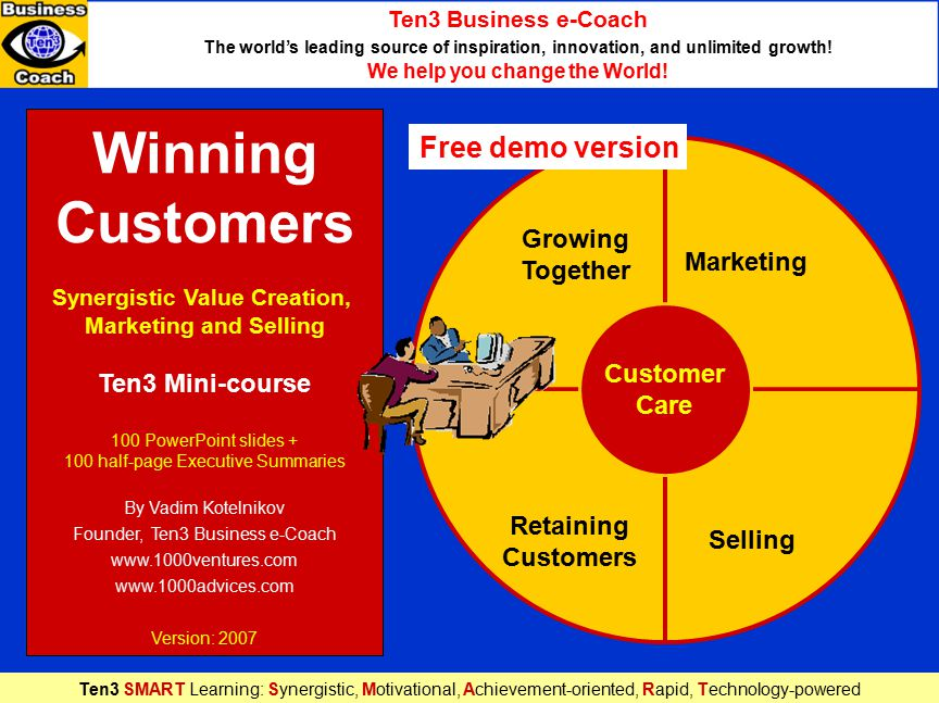 Winning Customers Synergistic Value Creation, Marketing and Selling Ten3 Mini-course 100 PowerPoint slides + 100 half-page Executive Summaries By Vadim Kotelnikov Founder, Ten3 Business e-Coach www.1000ventures.com www.1000advices.com Version: 2007 Marketing Growing Together Retaining Customers Selling Customer Care Ten3 Business e-Coach The world's leading source of inspiration, innovation, and unlimited growth.