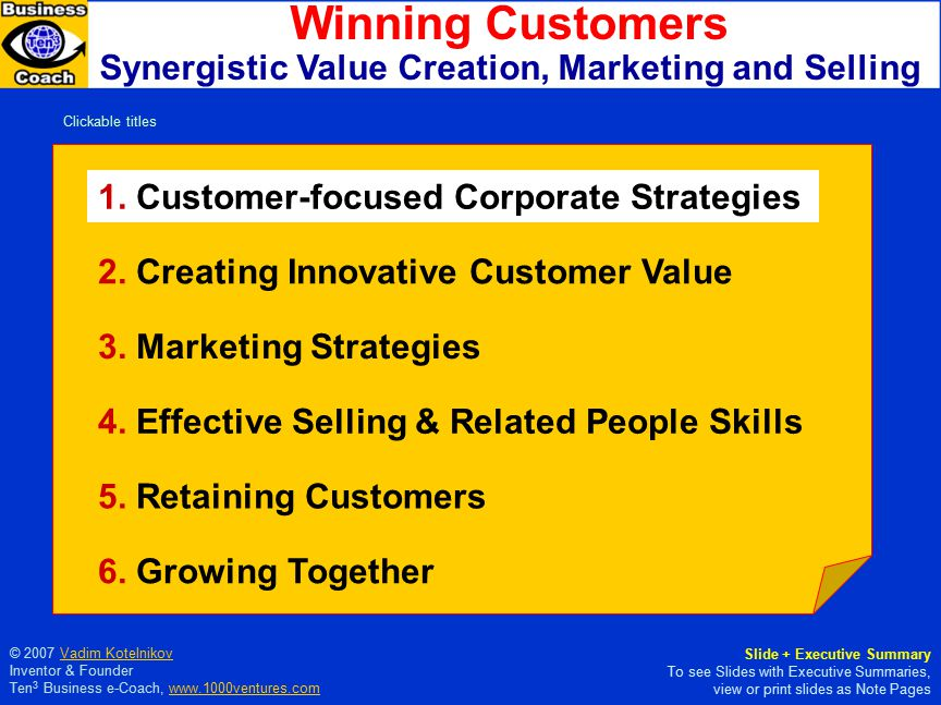 MARKETING GROWING TOGETHER RETAININGSELLING © Vadim Kotelnikov Synergistic Marketing and Selling Creating, Winning, and Retaining Customers  Customer Intimacy  Service-Profit Chain  Value Innovation  Listening  Observing  Creating Value  Branding  Differentiating  Communicating  Influencing  Customer Service  Customer Relationships  Customer Satisfaction  Customer Value Proposition  Positioning & Advertising  22 Laws of Marketing  Relationship Selling  Persuading People  Closing the Deal Customer Customer Care Care More information at 1000ventures.com: Synergistic Marketing Synergistic Marketing