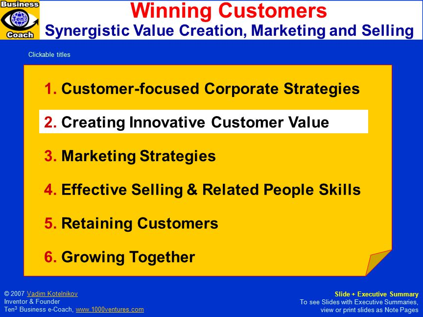Yin Passive, Receptive Outside-In The Tao of Customer Value Creation Harmonizing Outside-In and Inside-Out Strategies Yang Active, Creative More Value Added Inside-Out Inspired by Agenda , Michael Hammer, 2001 More information at 1000ventures.com: Customer Value Creation Customer Value Creation Giving your customer more than you ever have before and more than they expect from you.